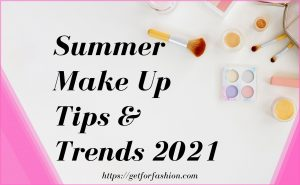 Summer Make Up Tips And Trends 2021