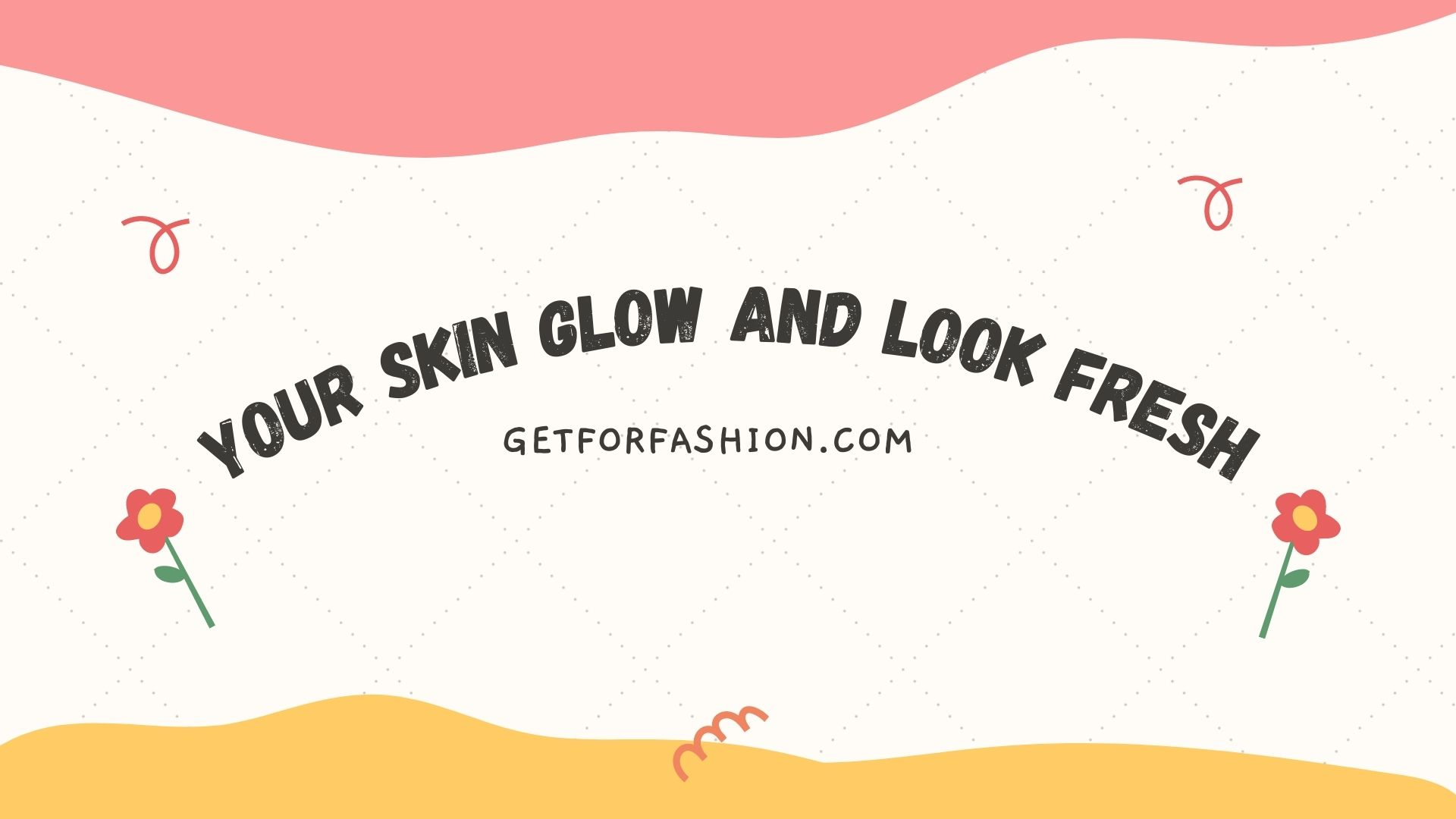 Your Skin Glow and Look Fresh